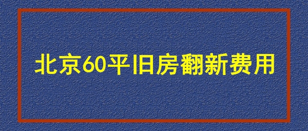 北京60平旧房装修费用 北京60平装修需要多少钱